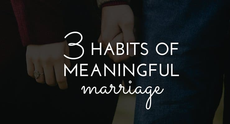 3 Powerful Habits of Couples with Meaningful Marriages