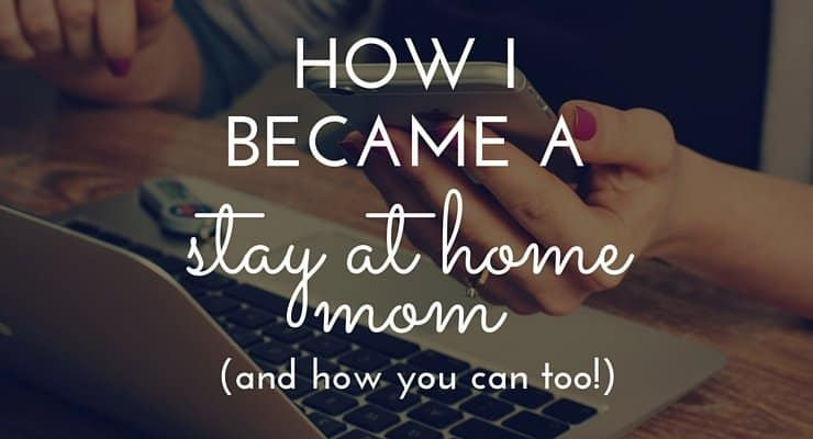 How I Became a Stay at Home Mom (And How You Can Too!)