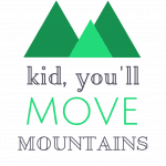 """Kid, You'll move mountains."" Oh the Places You'll Go, by Dr. Seuss"