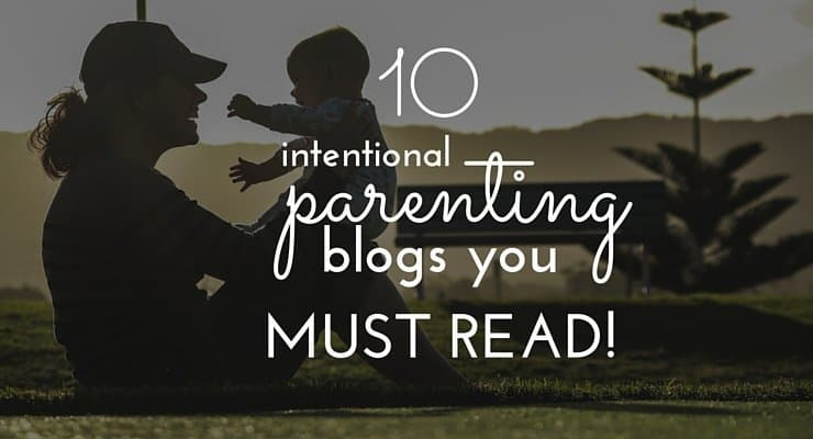 10 Intentional Parenting Blogs You MUST Read!
