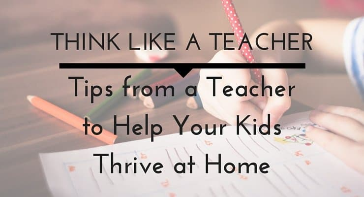Think Like a Teacher: Tips From a Teacher to Help Your Kids Thrive at Home