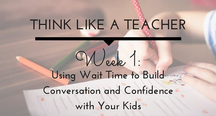 Think Like a Teacher: Using Wait Time to Build Conversation and Confidence with Your Kids