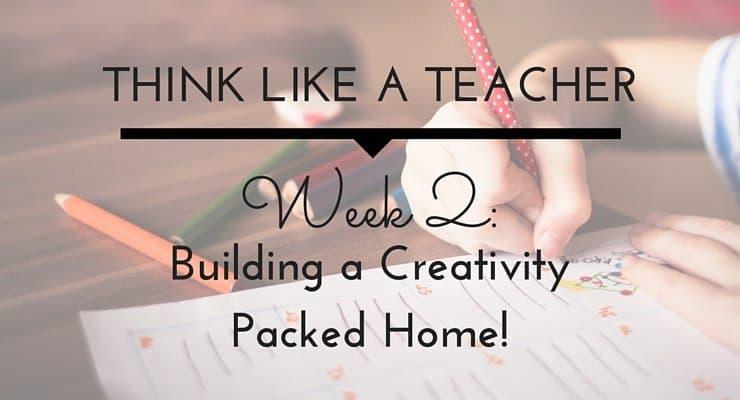 Think Like a Teacher: Building a Creativity Packed Home