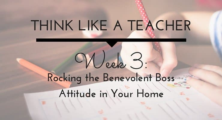Think Like a Teacher: Rock the Benevolent Boss Attitude in Your Home