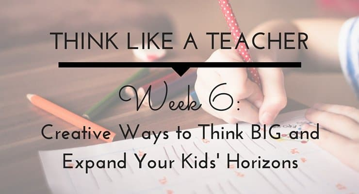 Creative Ways to Think BIG and Expand Your Kids' Horizons