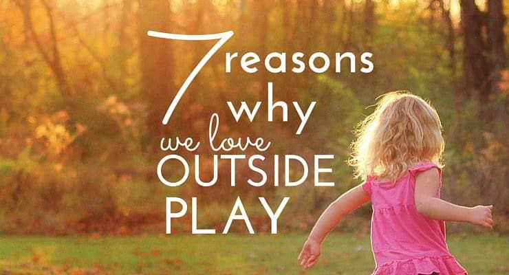 7 Reasons Why We Love Outside Play (And Why Your Kids Should Too!)