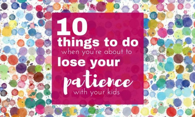 Mom Advice: 10 Things to do When You're About to Lose Your Patience with Your Kids