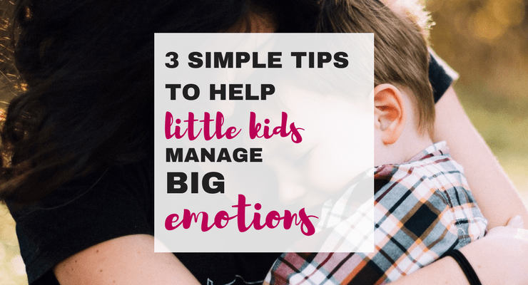 Three Simple Tips to Help Little Kids Manage Big Emotions