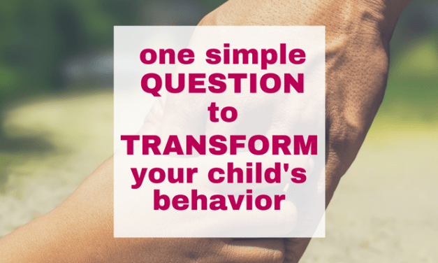 One Simple Question to Transform Your Child's Behavior (It's not what you think!)