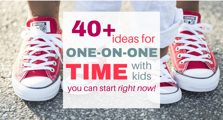 40+ Ideas for One-on-One Time with Kids You Can Start Right Now!