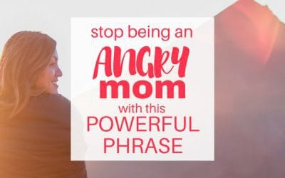 Stop Being an Angry Mom with this Powerful Phrase