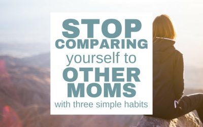 Stop Comparing Yourself to Other Moms with Three Simple Habits