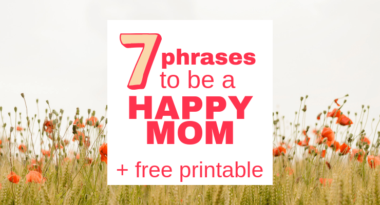 7 Powerful Phrases to be a Happy Mom (Free Printable)