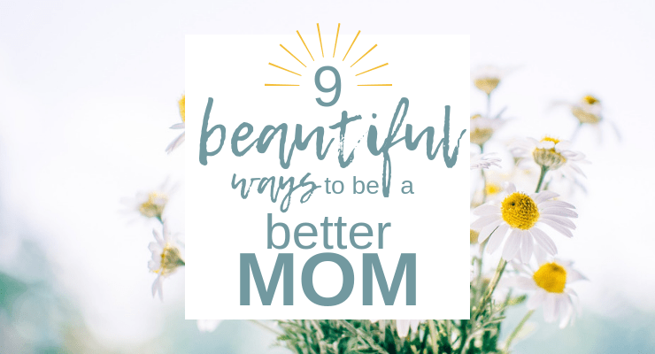 Nine Beautiful Ways to be a Better Mom