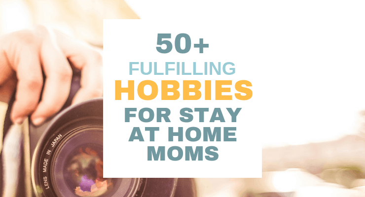 50+ Fulfilling Hobbies for Stay at Home Moms